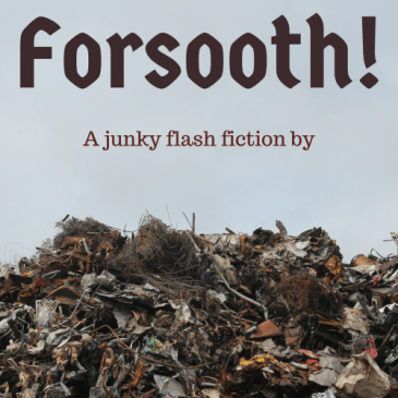ID: Pile of scrap metal. Text reads: Forsooth! A junky flash fiction by Cait Gordon.