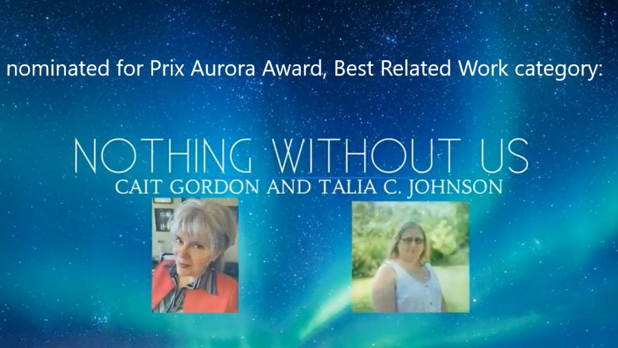 Snapshot from the ceremony. Aurora sky background with Talia's and my headshots. Text: Nominated for Prix Aurora Award, best Related Work Category, Nothing Without Us, Cait Gordon and Talia C. Johnson