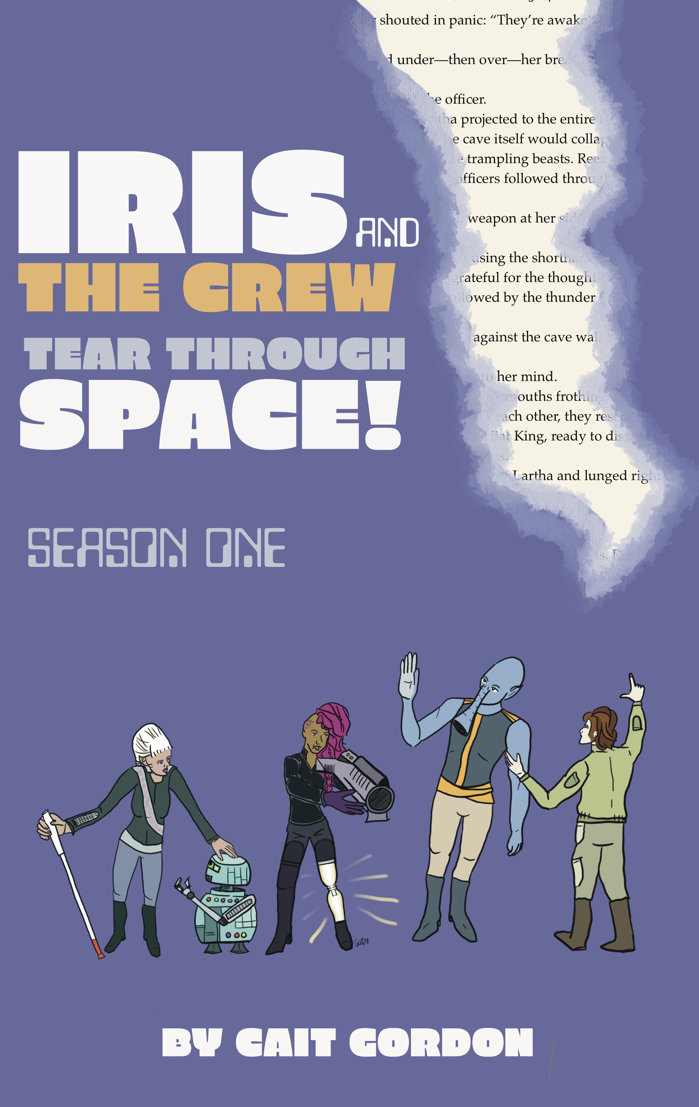 """ID: Book cover concept by Cait Gordon. Purple background with what appears to be a tear in the cover of the book, revealing the words inside. From left to right: Iris, a platinum-haired woman in a grey uniform with a sash, bending over an aqua robot. Her left hand is on the bot's head and her right is holding a low-vision cane. Lartha is brown-skinned with half her head shaved, revealing a tattoo that says, """"Just try it."""" The other half of her head has flowing, wavy magenta locks. She's wearing a black and grey uniform and aiming a large tubular weapon in front of her. She has two prosthetic limbs, and the left one is a glowing beacon with a short black boot. Davan is blue-skinned with pointed ears and a long trunk. He's wearing a sleeves amber and grey uniform and waves to his right. Herb is pale skinned with brown and russet wavy hair in chunky layers, just hitting his shoulders. He's in a baggy green mechanical uniform with pockets. Herb's back is to us as he points to the tear while trying to get Davan's attention."""